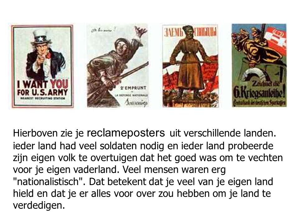 Hierboven zie je reclameposters uit verschillende landen. ieder land had veel soldaten nodig en ieder land probeerde zijn eigen volk te overtuigen dat