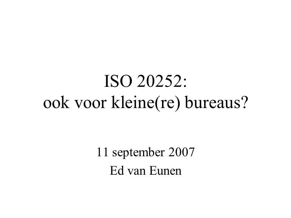 ISO 20252: ook voor kleine(re) bureaus? 11 september 2007 Ed van Eunen