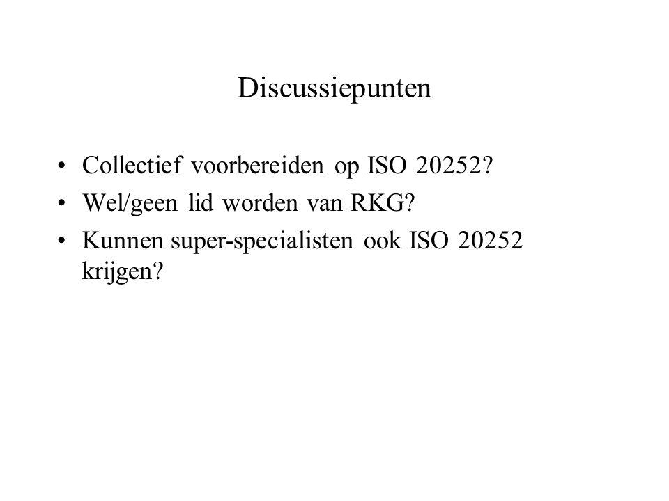 Discussiepunten Collectief voorbereiden op ISO 20252? Wel/geen lid worden van RKG? Kunnen super-specialisten ook ISO 20252 krijgen?