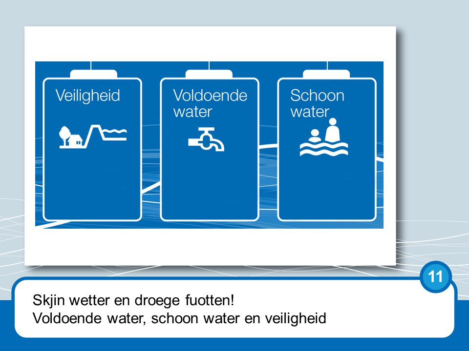 Skjin wetter en droege fuotten! Voldoende water, schoon water en veiligheid 11