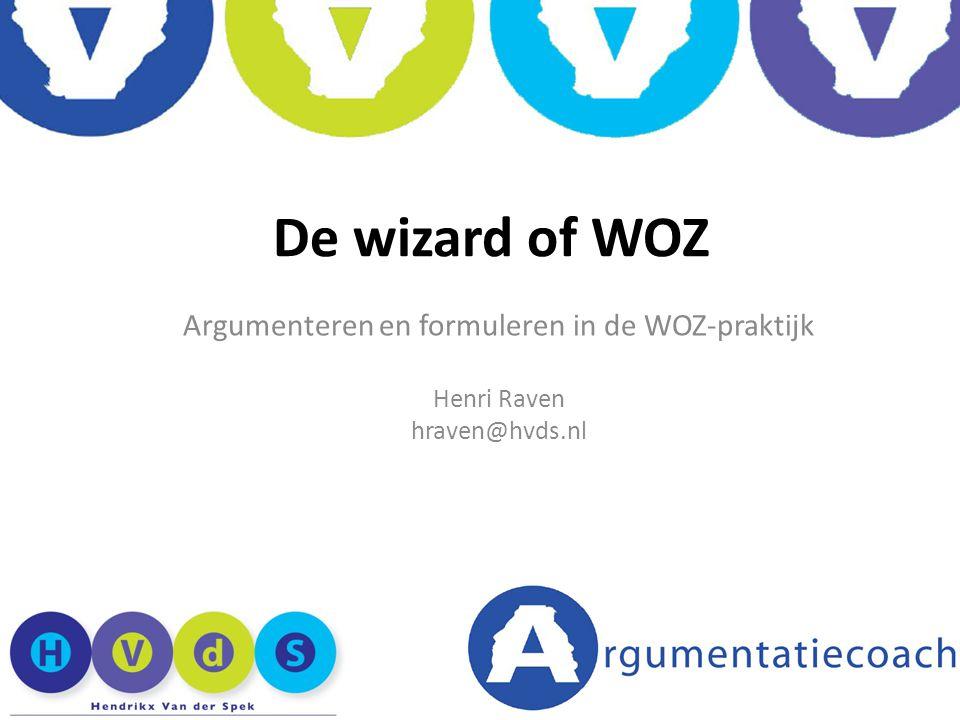 Argumenteren en formuleren in de WOZ-praktijk Henri Raven hraven@hvds.nl De wizard of WOZ
