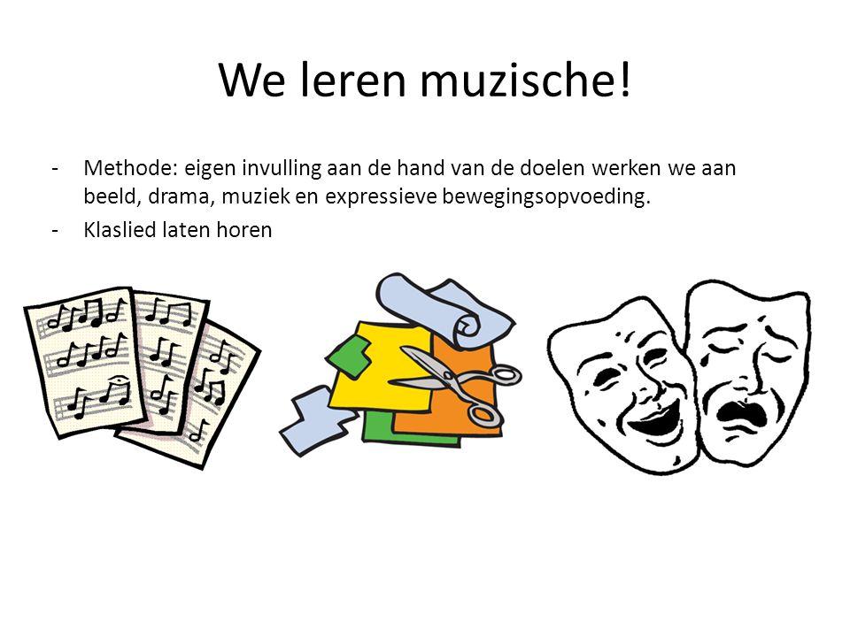 We leren muzische! -Methode: eigen invulling aan de hand van de doelen werken we aan beeld, drama, muziek en expressieve bewegingsopvoeding. -Klaslied