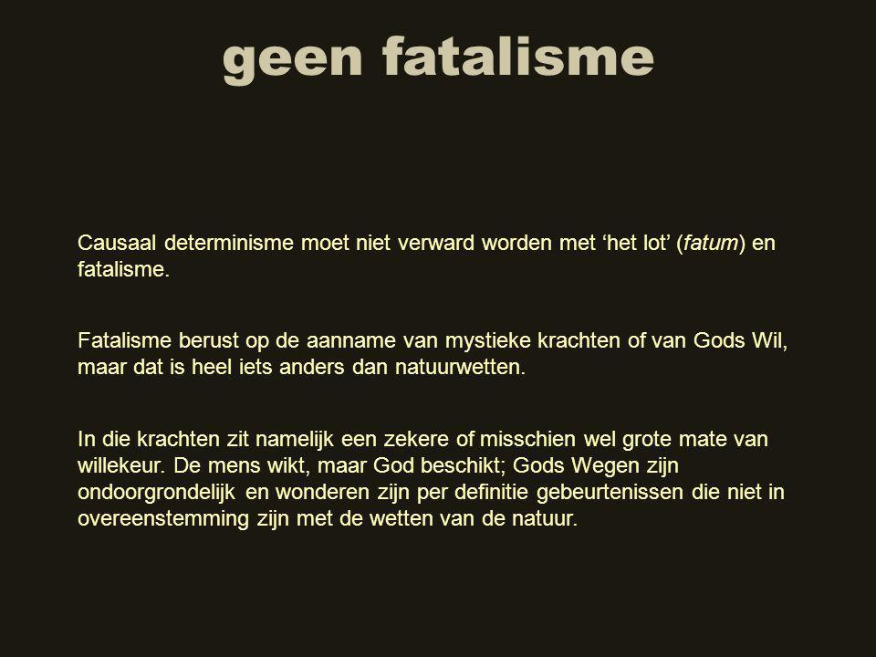 geen fatalisme Causaal determinisme moet niet verward worden met 'het lot' (fatum) en fatalisme.