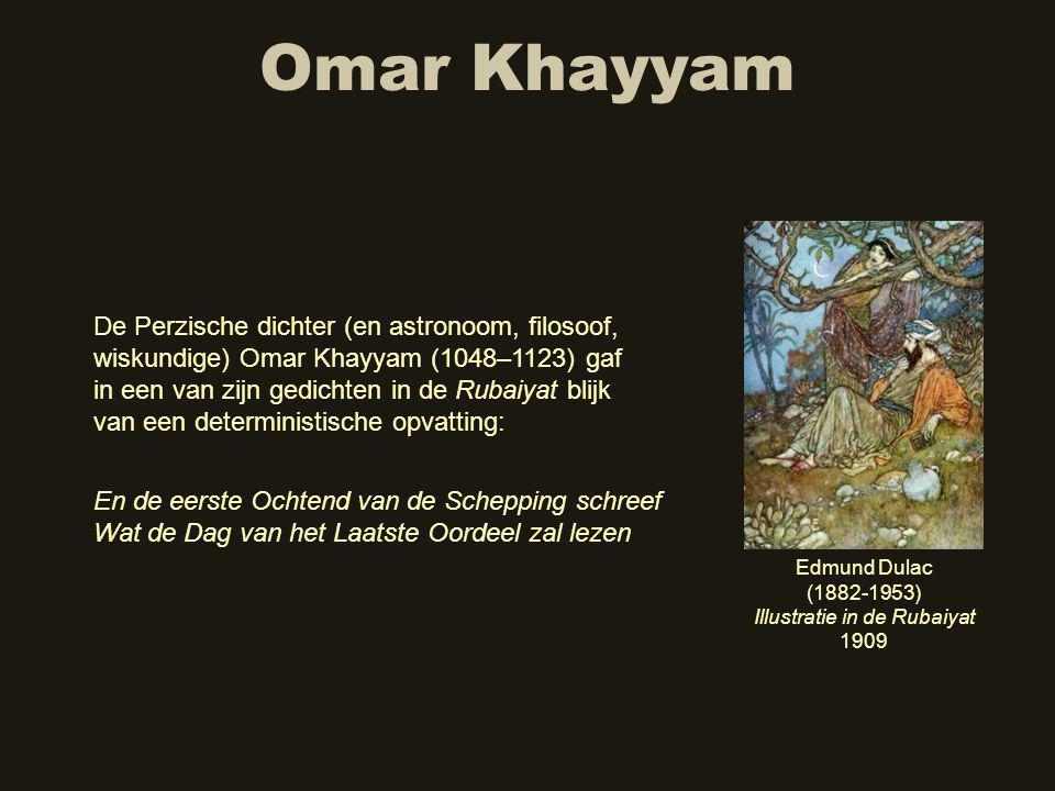 Omar Khayyam De Perzische dichter (en astronoom, filosoof, wiskundige) Omar Khayyam (1048–1123) gaf in een van zijn gedichten in de Rubaiyat blijk van een deterministische opvatting: En de eerste Ochtend van de Schepping schreef Wat de Dag van het Laatste Oordeel zal lezen Edmund Dulac (1882-1953) Illustratie in de Rubaiyat 1909