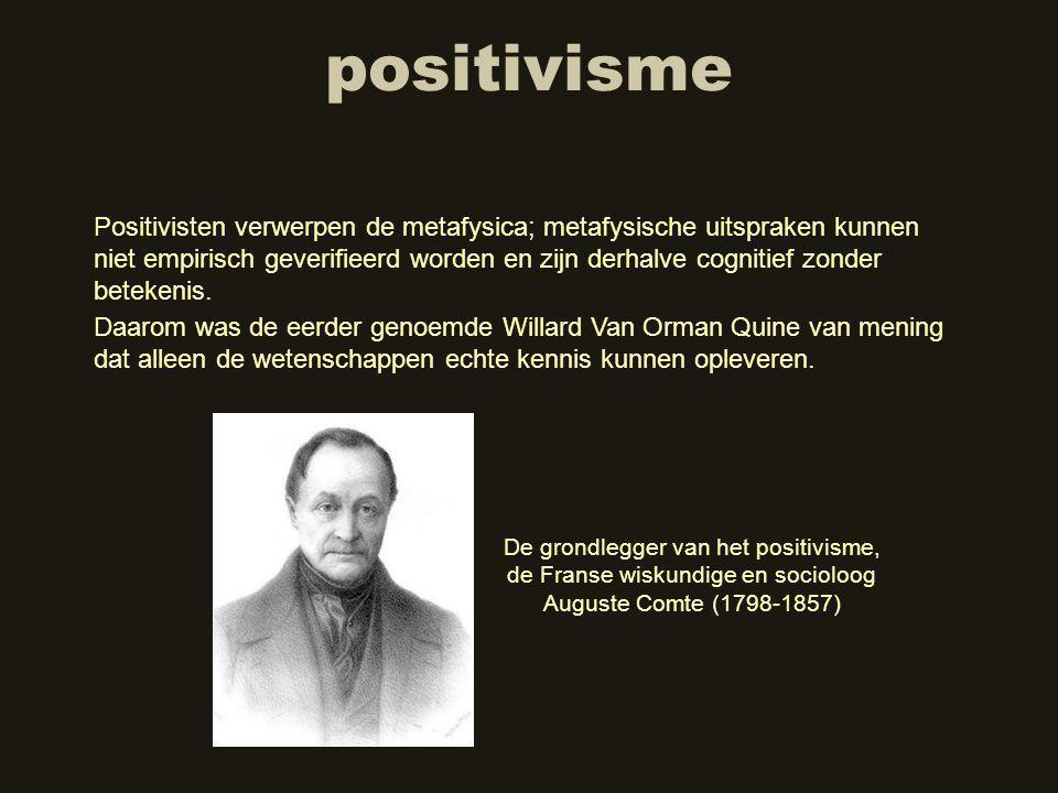 positivisme Positivisten verwerpen de metafysica; metafysische uitspraken kunnen niet empirisch geverifieerd worden en zijn derhalve cognitief zonder betekenis.