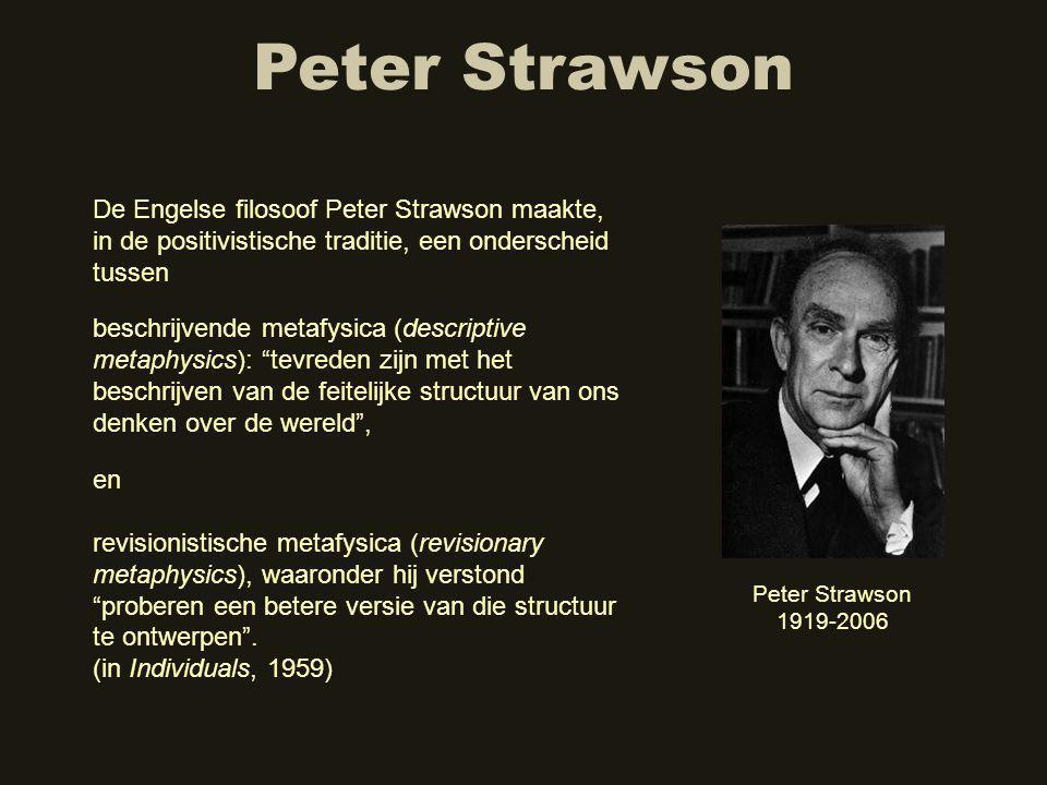Peter Strawson De Engelse filosoof Peter Strawson maakte, in de positivistische traditie, een onderscheid tussen Peter Strawson 1919-2006 en revisionistische metafysica (revisionary metaphysics), waaronder hij verstond proberen een betere versie van die structuur te ontwerpen .