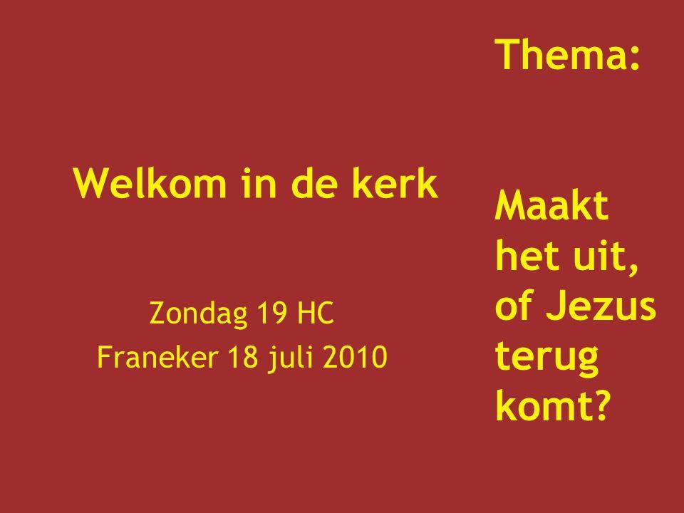 Welkom in de kerk Zondag 19 HC Franeker 18 juli 2010 Thema: Maakt het uit, of Jezus terug komt?