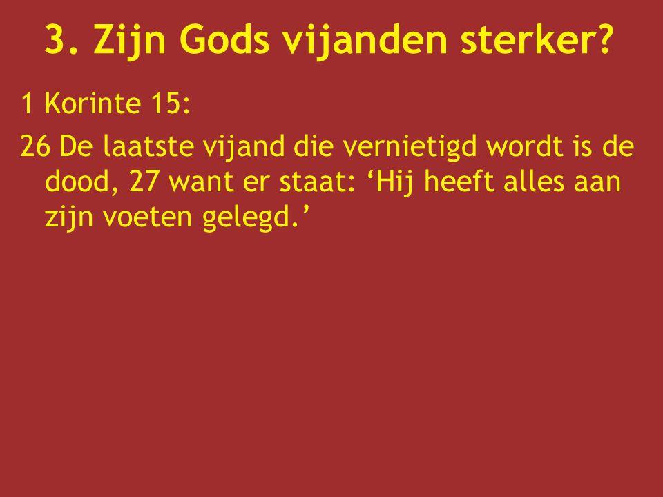 1 Korinte 15: 26 De laatste vijand die vernietigd wordt is de dood, 27 want er staat: 'Hij heeft alles aan zijn voeten gelegd.' 3. Zijn Gods vijanden