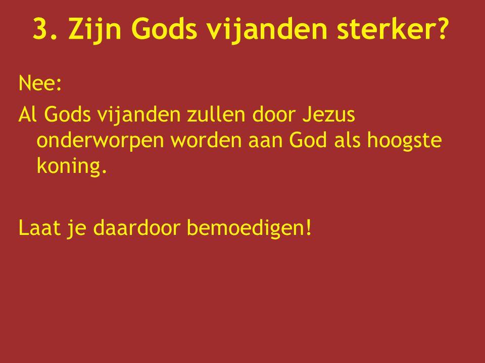 Nee: Al Gods vijanden zullen door Jezus onderworpen worden aan God als hoogste koning. Laat je daardoor bemoedigen! 3. Zijn Gods vijanden sterker?
