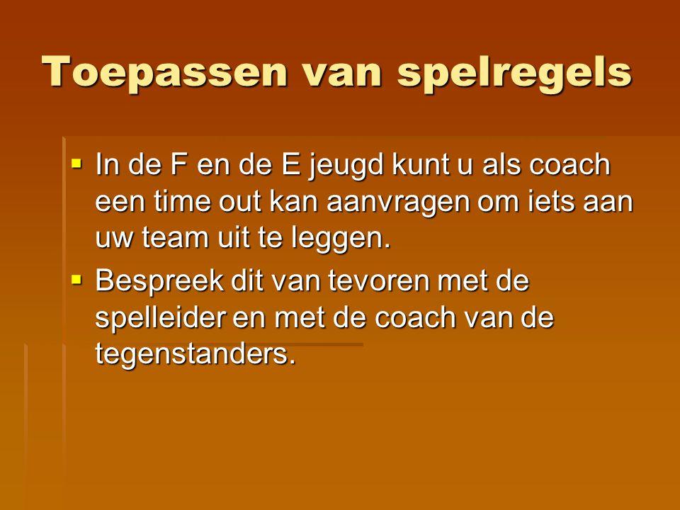 Toepassen van spelregels  In de F en de E jeugd kunt u als coach een time out kan aanvragen om iets aan uw team uit te leggen.  Bespreek dit van tev