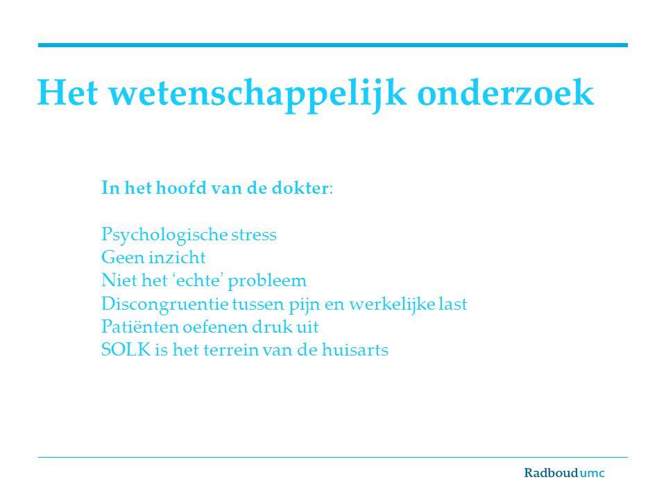 Het wetenschappelijk onderzoek In het hoofd van de dokter: Psychologische stress Geen inzicht Niet het 'echte' probleem Discongruentie tussen pijn en werkelijke last Patiënten oefenen druk uit SOLK is het terrein van de huisarts