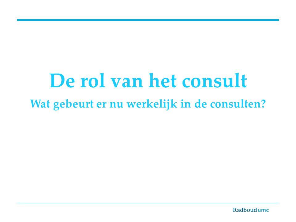 De rol van het consult Wat gebeurt er nu werkelijk in de consulten?