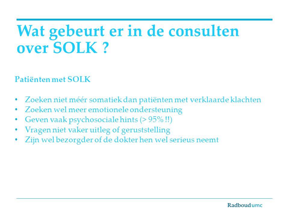 Wat gebeurt er in de consulten over SOLK ? Patiënten met SOLK Zoeken niet méér somatiek dan patiënten met verklaarde klachten Zoeken wel meer emotione