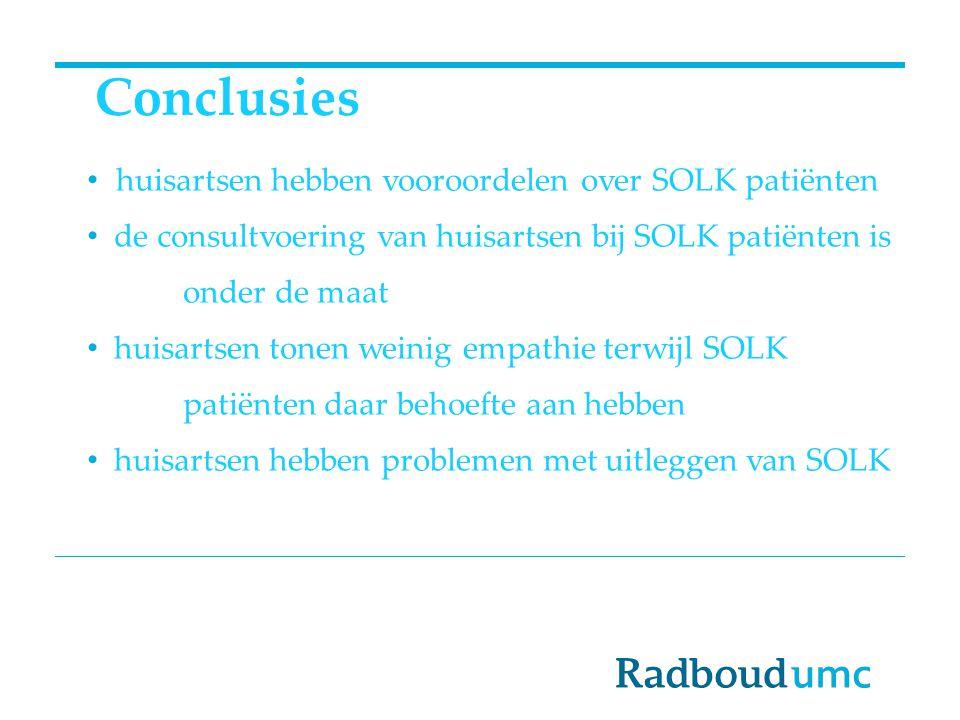 Conclusies huisartsen hebben vooroordelen over SOLK patiënten de consultvoering van huisartsen bij SOLK patiënten is onder de maat huisartsen tonen weinig empathie terwijl SOLK patiënten daar behoefte aan hebben huisartsen hebben problemen met uitleggen van SOLK