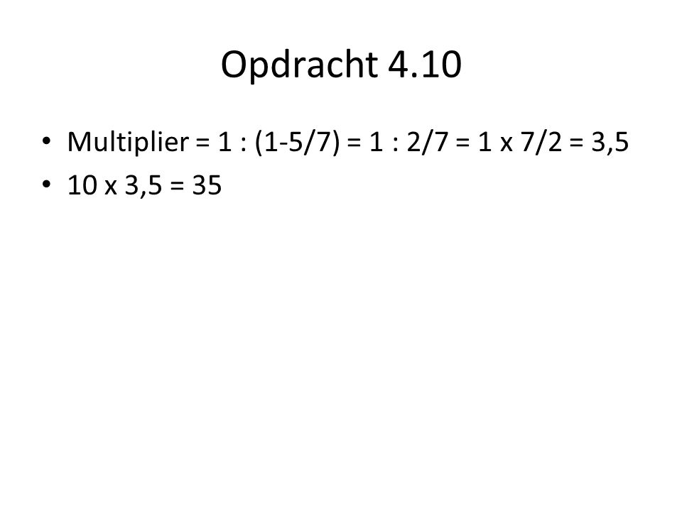 Opdracht 4.10 Multiplier = 1 : (1-5/7) = 1 : 2/7 = 1 x 7/2 = 3,5 10 x 3,5 = 35