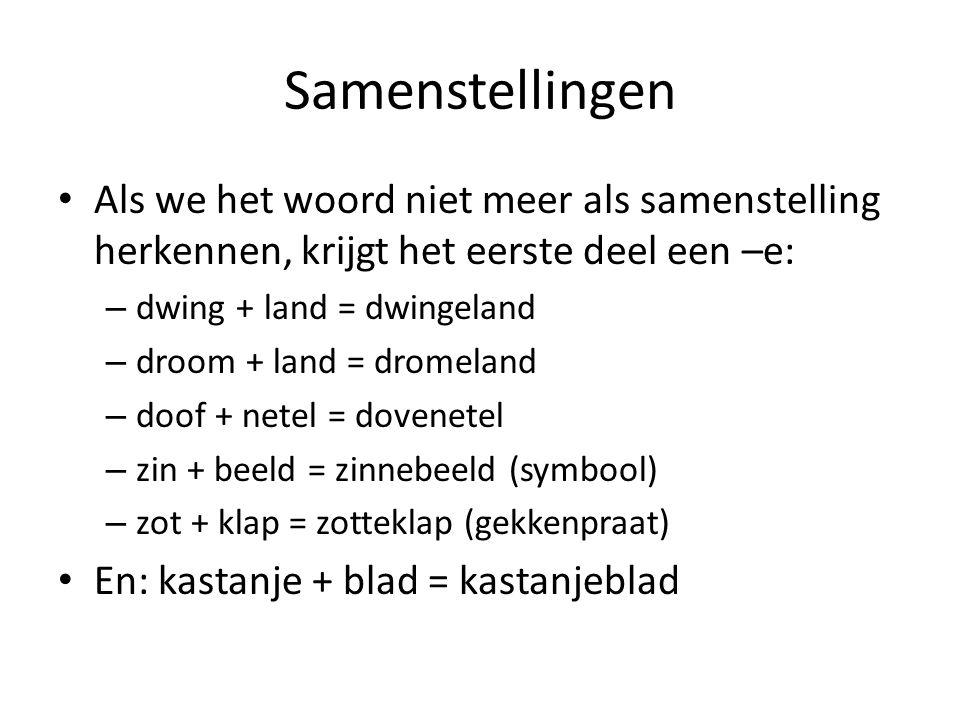 Samenstellingen Als we het woord niet meer als samenstelling herkennen, krijgt het eerste deel een –e: – dwing + land = dwingeland – droom + land = dr