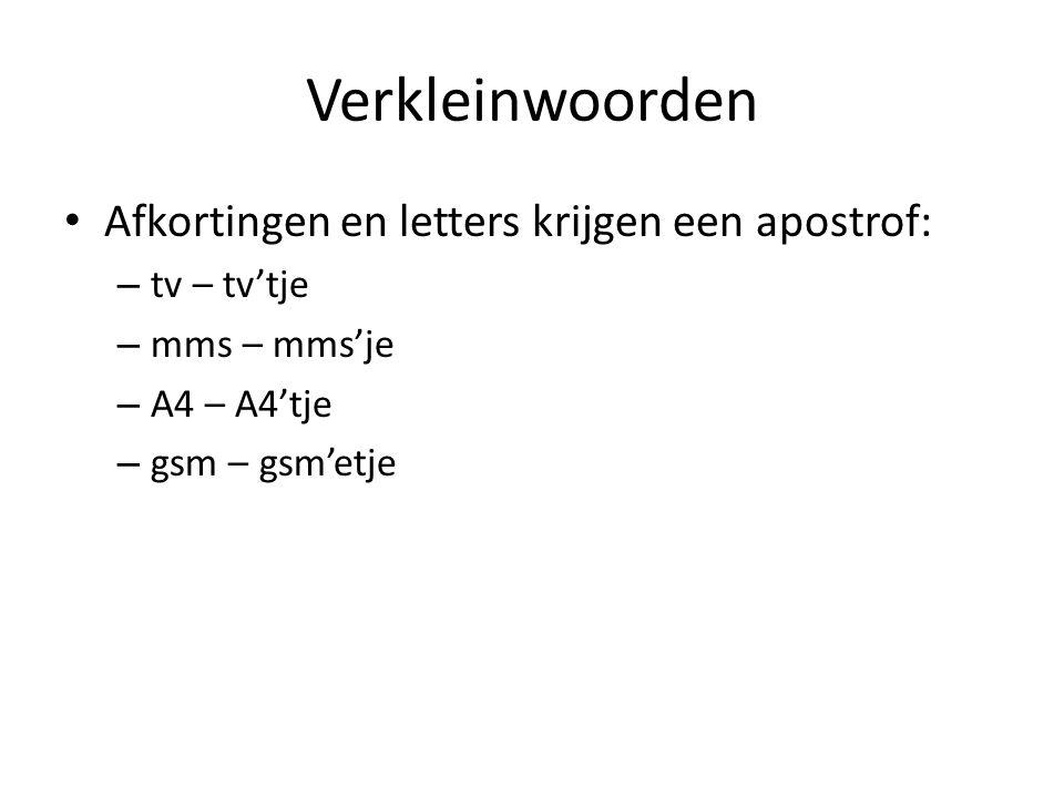 Verkleinwoorden Afkortingen en letters krijgen een apostrof: – tv – tv'tje – mms – mms'je – A4 – A4'tje – gsm – gsm'etje