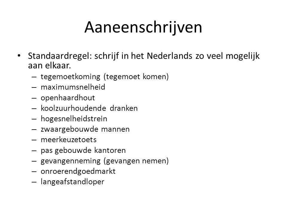 Aaneenschrijven Standaardregel: schrijf in het Nederlands zo veel mogelijk aan elkaar. – tegemoetkoming (tegemoet komen) – maximumsnelheid – openhaard