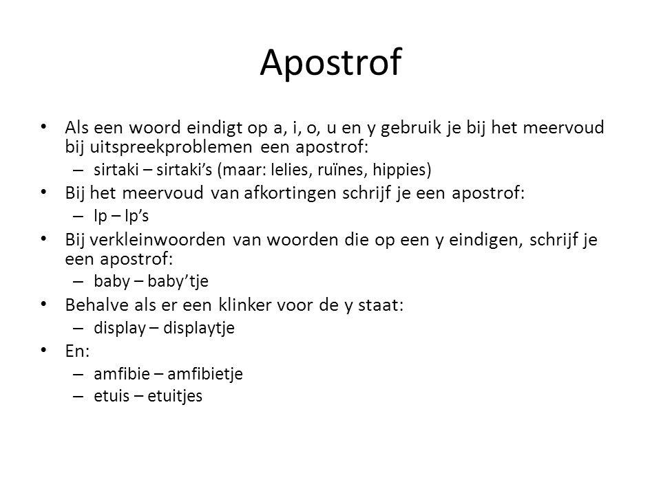 Apostrof Als een woord eindigt op a, i, o, u en y gebruik je bij het meervoud bij uitspreekproblemen een apostrof: – sirtaki – sirtaki's (maar: lelies