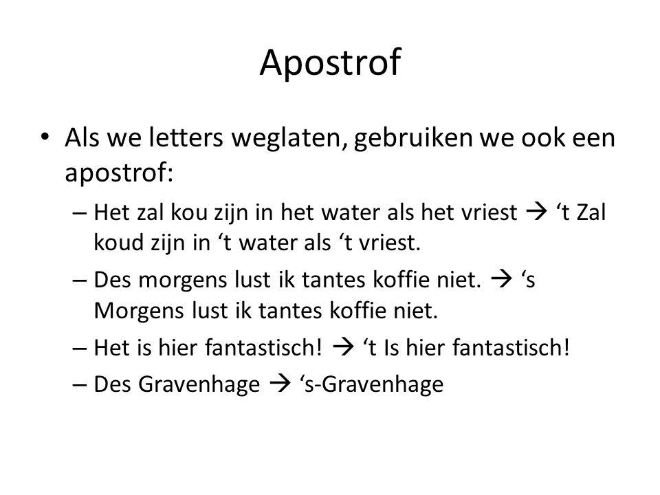 Apostrof Als we letters weglaten, gebruiken we ook een apostrof: – Het zal kou zijn in het water als het vriest  't Zal koud zijn in 't water als 't