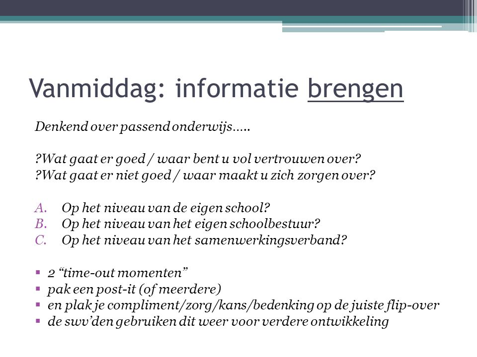 Vanmiddag: informatie brengen Denkend over passend onderwijs….. ?Wat gaat er goed / waar bent u vol vertrouwen over? ?Wat gaat er niet goed / waar maa