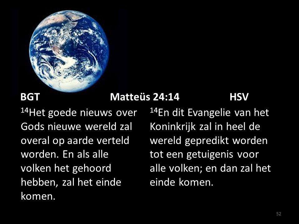 52 BGT Matteüs 24:14HSV 14 Het goede nieuws over Gods nieuwe wereld zal overal op aarde verteld worden.