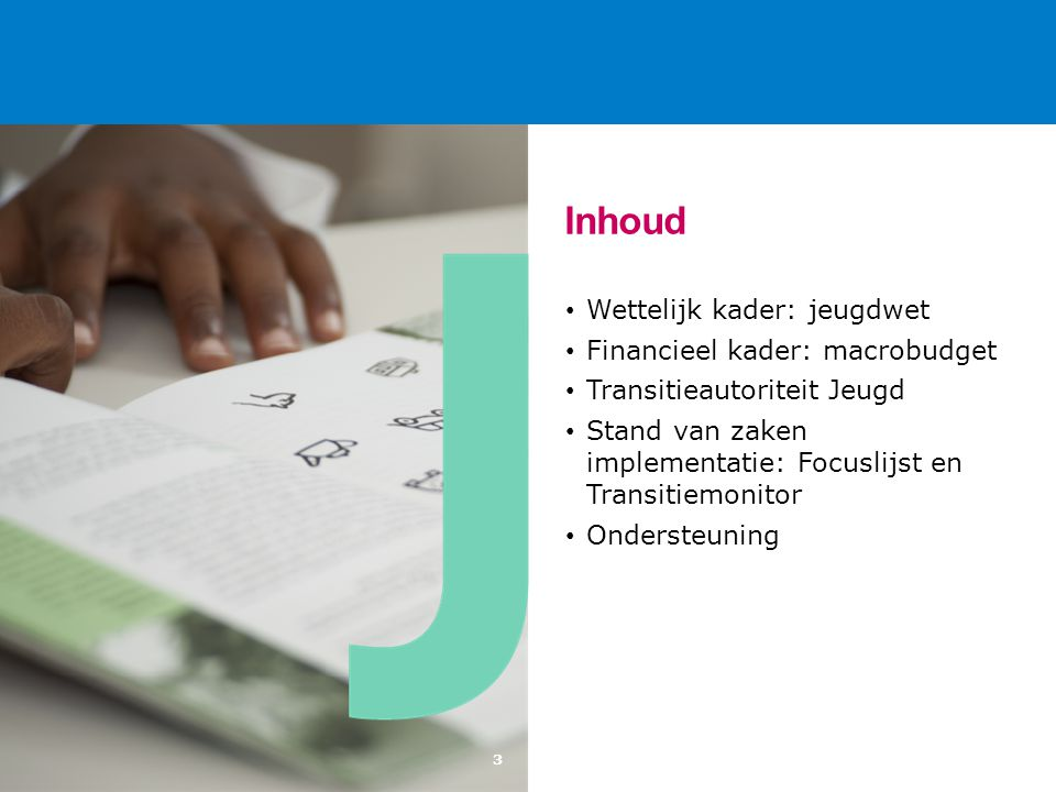 3 Inhoud Wettelijk kader: jeugdwet Financieel kader: macrobudget Transitieautoriteit Jeugd Stand van zaken implementatie: Focuslijst en Transitiemonitor Ondersteuning