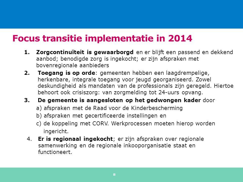 Focus transitie implementatie in 2014 1.Zorgcontinuïteit is gewaarborgd en er blijft een passend en dekkend aanbod; benodigde zorg is ingekocht; er zijn afspraken met bovenregionale aanbieders 2.Toegang is op orde: gemeenten hebben een laagdrempelige, herkenbare, integrale toegang voor jeugd georganiseerd.