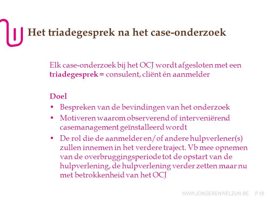 WWW.JONGERENWELZIJN.BE P Het triadegesprek na het case-onderzoek Elk case-onderzoek bij het OCJ wordt afgesloten met een triadegesprek = consulent, cl