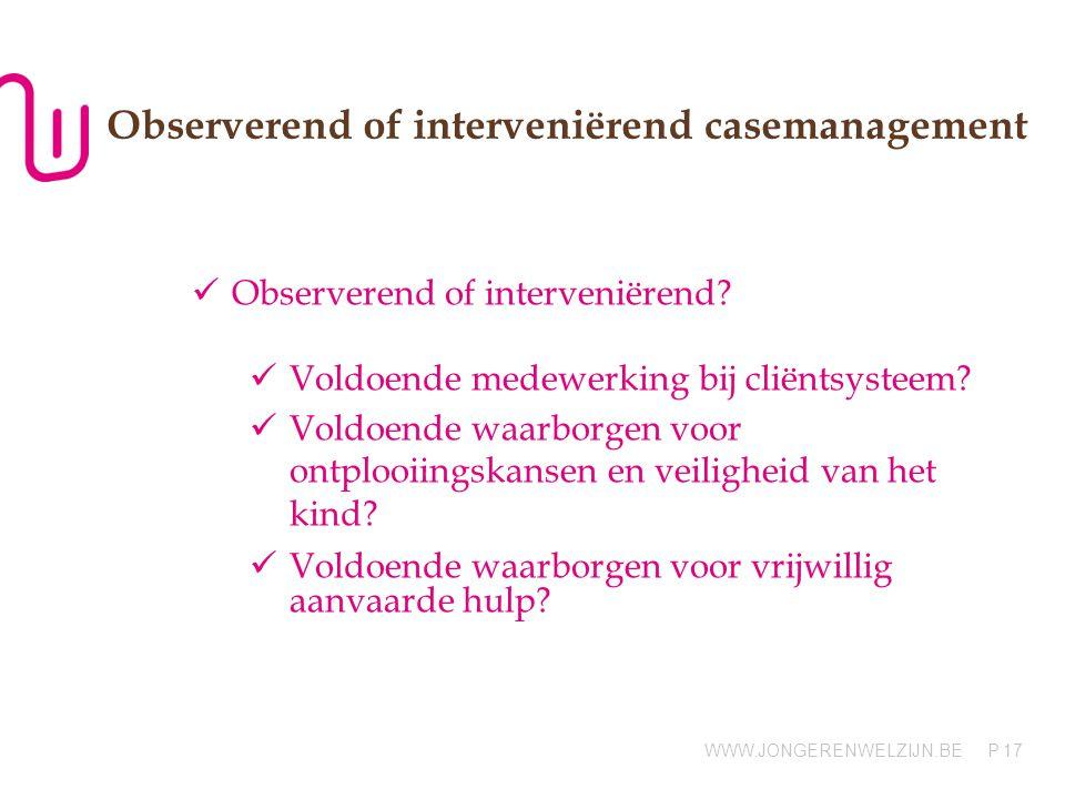 WWW.JONGERENWELZIJN.BE P Observerend of interveniërend casemanagement Observerend of interveniërend? Voldoende medewerking bij cliëntsysteem? Voldoend