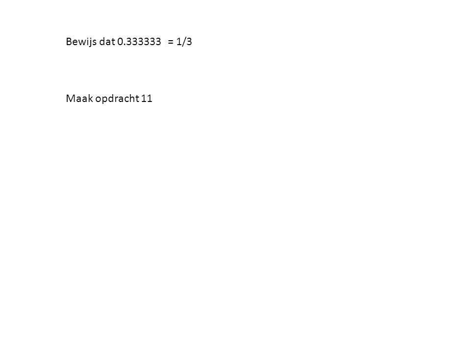Bewijs dat 0.333333 = 1/3 Maak opdracht 11