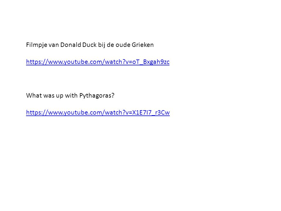 Filmpje van Donald Duck bij de oude Grieken https://www.youtube.com/watch?v=oT_Bxgah9zc What was up with Pythagoras? https://www.youtube.com/watch?v=X