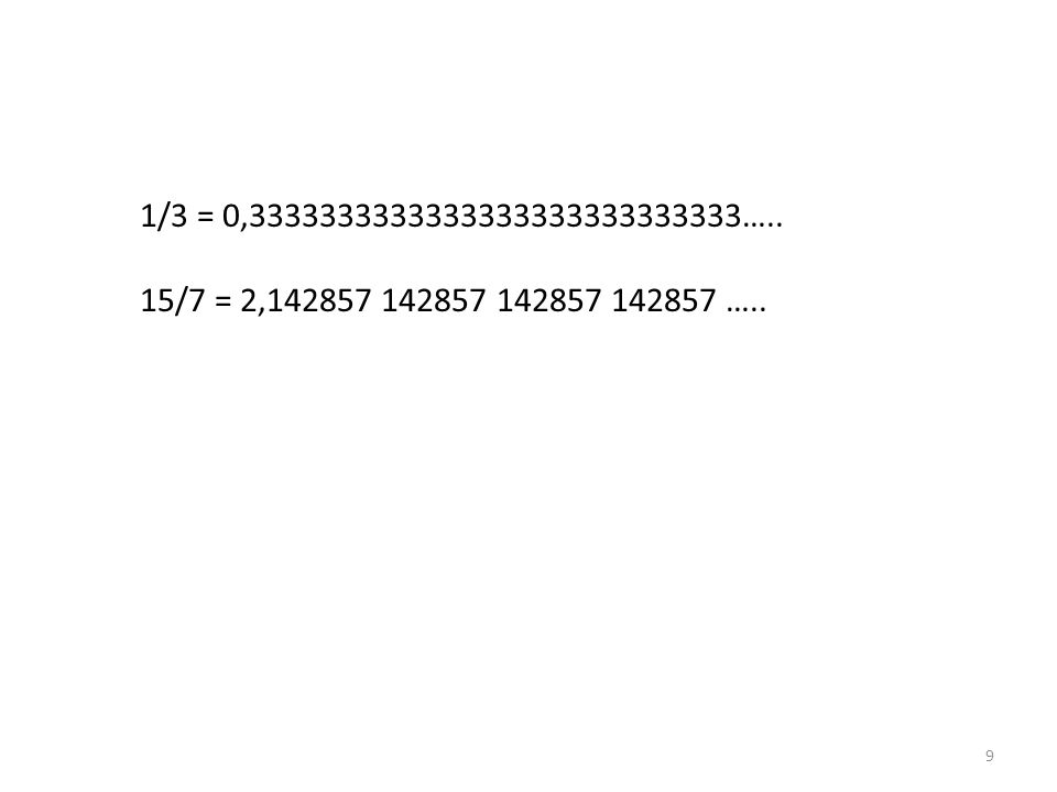 9 1/3 = 0,3333333333333333333333333333….. 15/7 = 2,142857 142857 142857 142857 …..