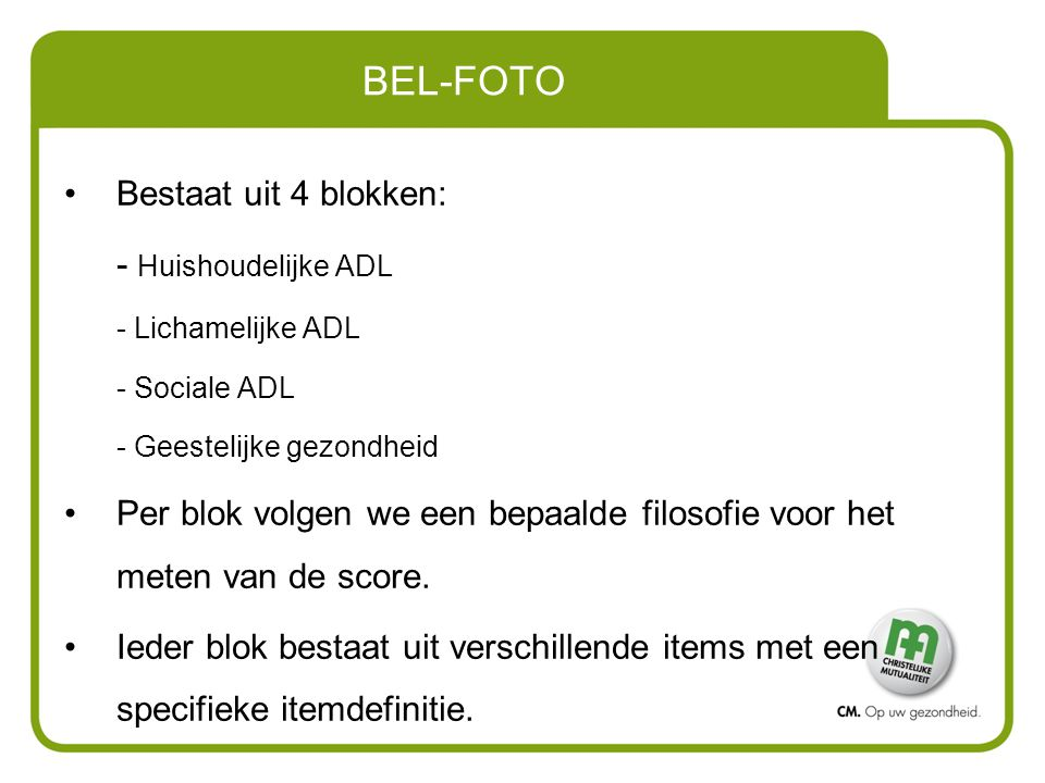 BEL-FOTO Bestaat uit 4 blokken: - Huishoudelijke ADL - Lichamelijke ADL - Sociale ADL - Geestelijke gezondheid Per blok volgen we een bepaalde filosof