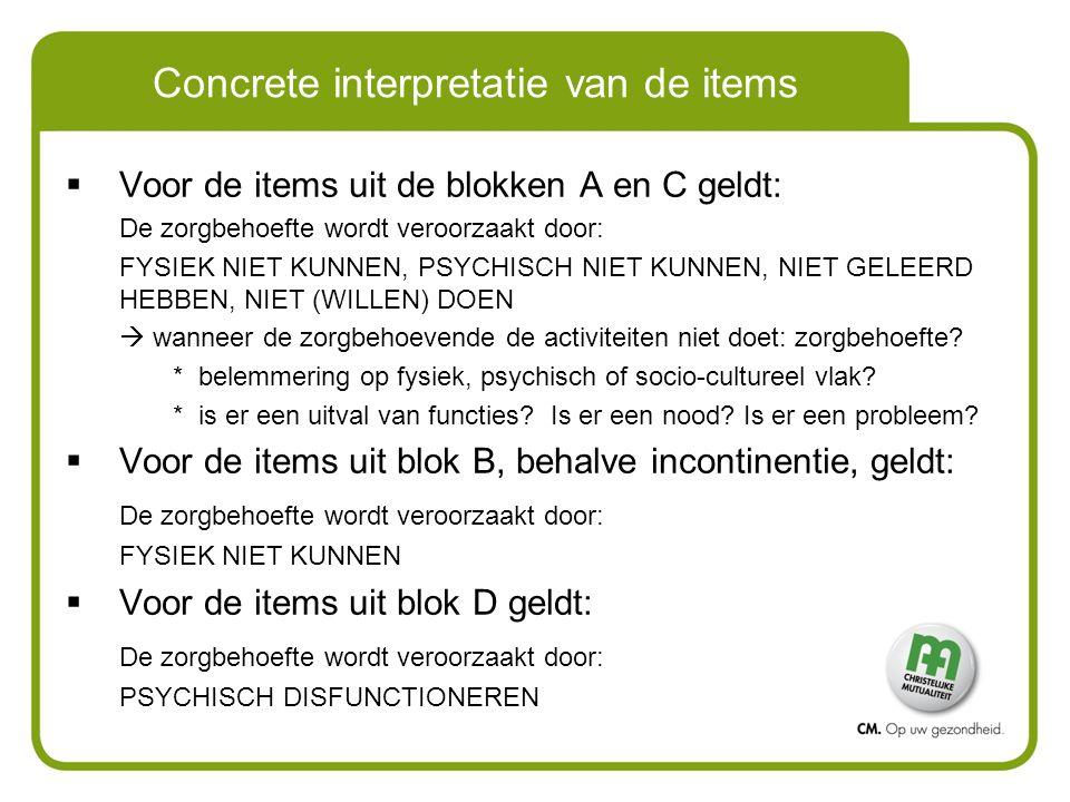 Concrete interpretatie van de items  Voor de items uit de blokken A en C geldt: De zorgbehoefte wordt veroorzaakt door: FYSIEK NIET KUNNEN, PSYCHISCH