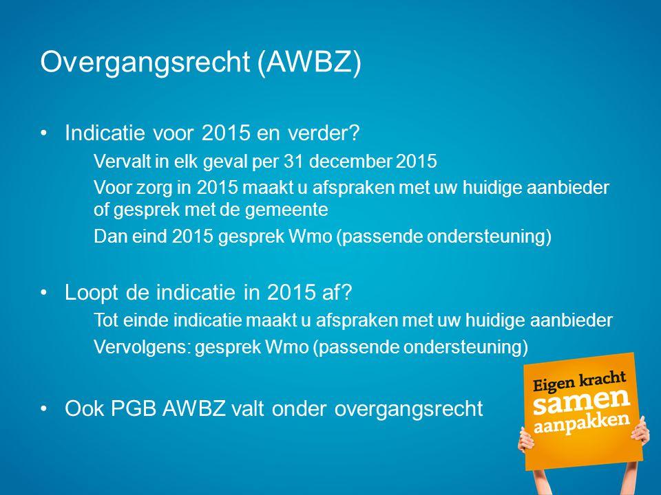 Overgangsrecht (AWBZ) Indicatie voor 2015 en verder? Vervalt in elk geval per 31 december 2015 Voor zorg in 2015 maakt u afspraken met uw huidige aanb