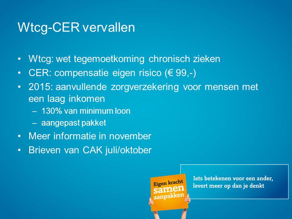 Wtcg-CER vervallen Wtcg: wet tegemoetkoming chronisch zieken CER: compensatie eigen risico (€ 99,-) 2015: aanvullende zorgverzekering voor mensen met