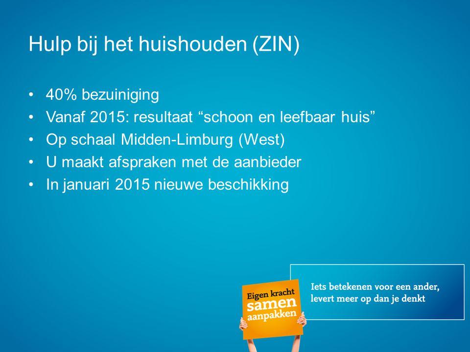 Hulp bij het huishouden (ZIN) 40% bezuiniging Vanaf 2015: resultaat schoon en leefbaar huis Op schaal Midden-Limburg (West) U maakt afspraken met de aanbieder In januari 2015 nieuwe beschikking
