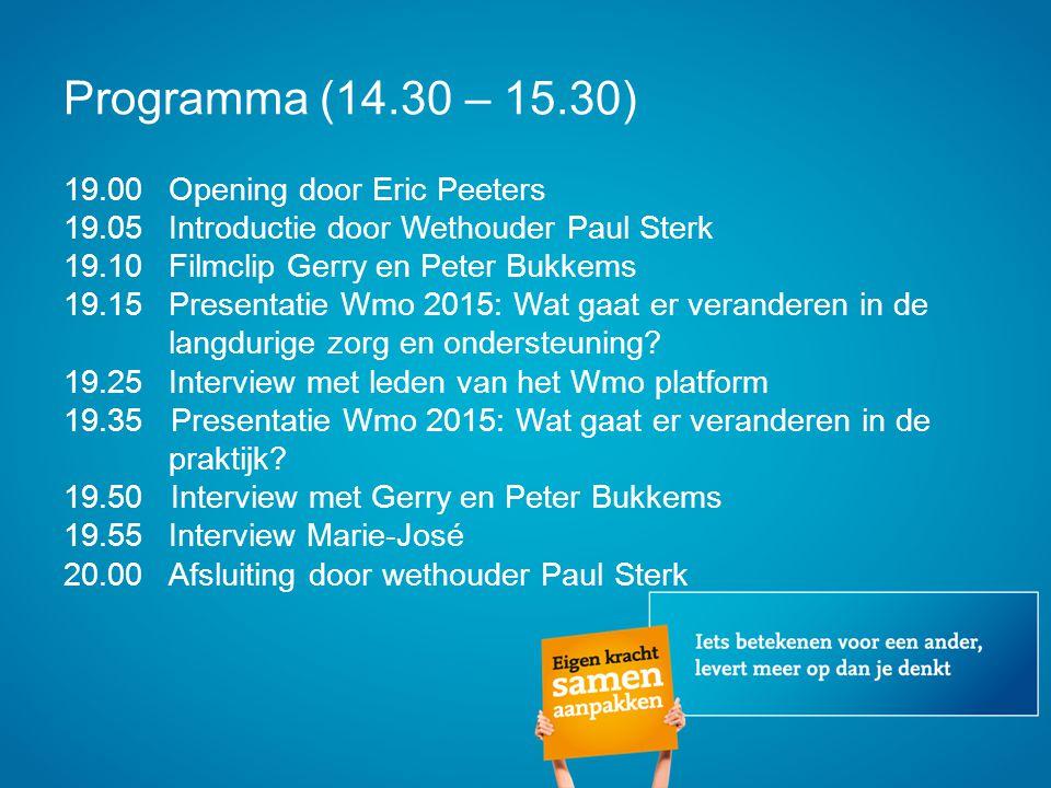 Programma (14.30 – 15.30) 19.00Opening door Eric Peeters 19.05Introductie door Wethouder Paul Sterk 19.10Filmclip Gerry en Peter Bukkems 19.15Presentatie Wmo 2015: Wat gaat er veranderen in de langdurige zorg en ondersteuning.