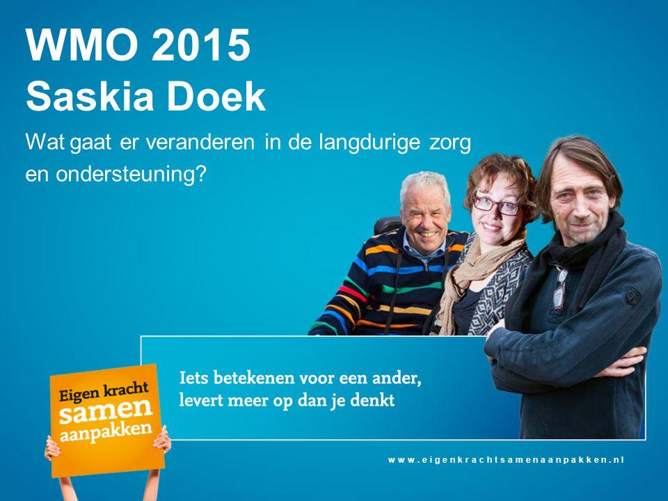 Wat gaat er veranderen in de langdurige zorg en ondersteuning? WMO 2015 Saskia Doek www.eigenkrachtsamenaanpakken.nl