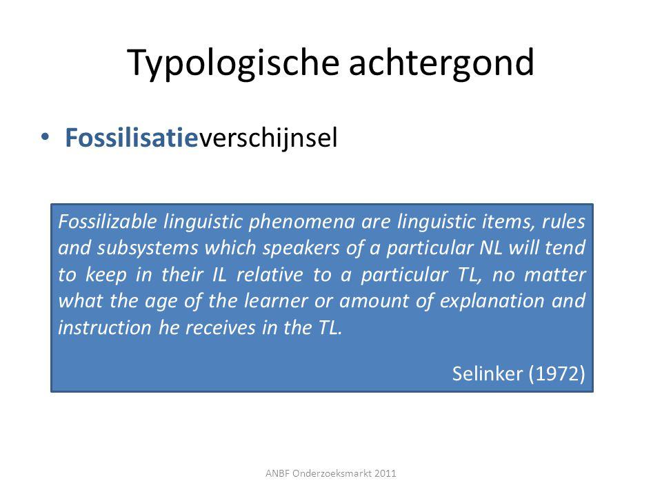 Typologische achtergond Fossilisatieverschijnsel ANBF Onderzoeksmarkt 2011 Fossilizable linguistic phenomena are linguistic items, rules and subsystem