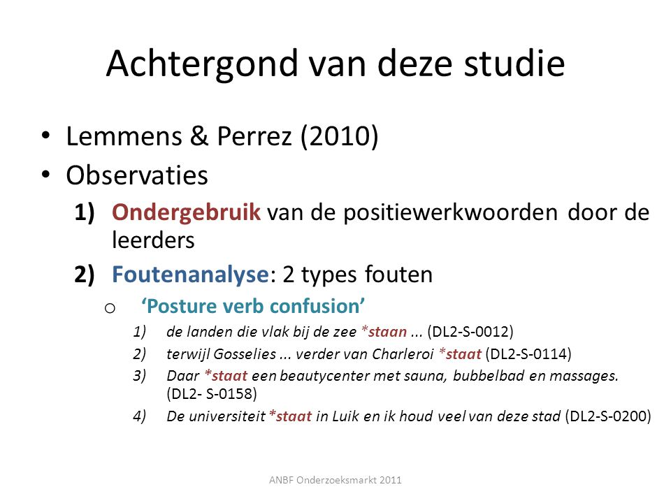 Achtergond van deze studie Lemmens & Perrez (2010) Observaties 1)Ondergebruik van de positiewerkwoorden door de leerders 2)Foutenanalyse: 2 types fout