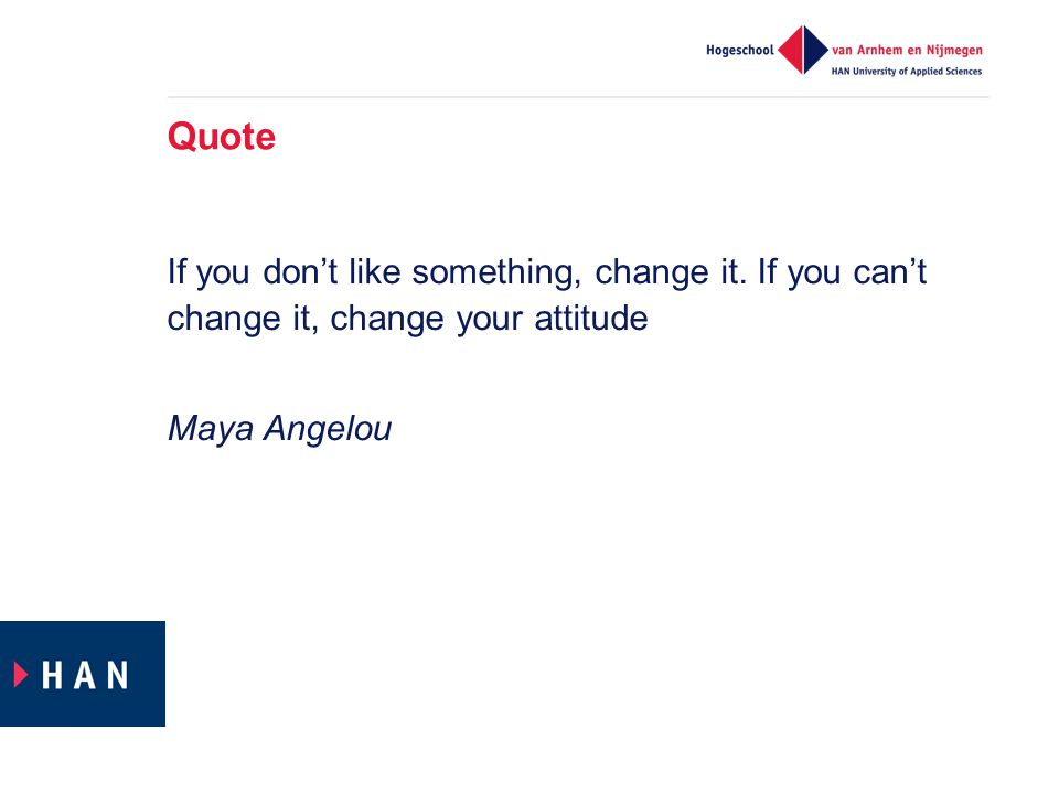 Quote If you don't like something, change it. If you can't change it, change your attitude Maya Angelou