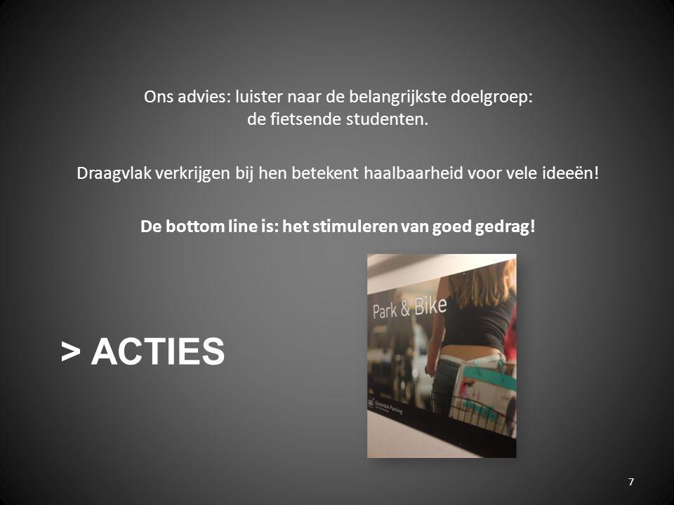 > ACTIES 7 Ons advies: luister naar de belangrijkste doelgroep: de fietsende studenten. Draagvlak verkrijgen bij hen betekent haalbaarheid voor vele i