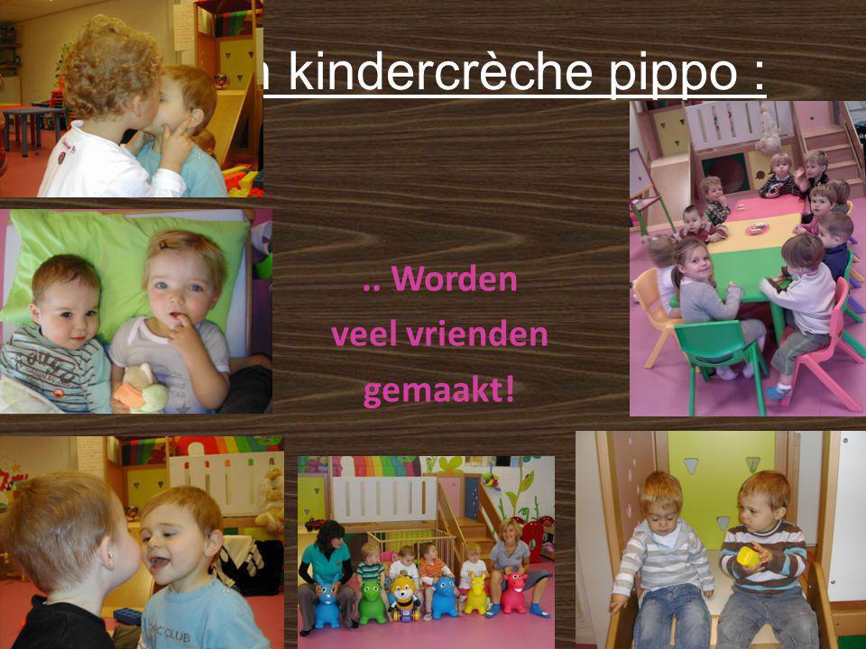 In kindercrèche pippo :.. Worden veel vrienden gemaakt!