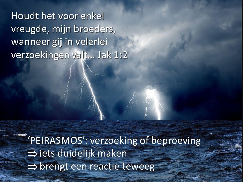 Houdt het voor enkel vreugde, mijn broeders, wanneer gij in velerlei verzoekingen valt… Jak 1:2 'PEIRASMOS': verzoeking of beproeving  iets duidelijk maken  brengt een reactie teweeg
