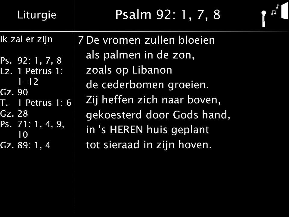 Liturgie Ik zal er zijn Ps.92: 1, 7, 8 Lz.1 Petrus 1: 1-12 Gz.90 T.1 Petrus 1: 6 Gz.28 Ps.71: 1, 4, 9, 10 Gz.89: 1, 4 7De vromen zullen bloeien als pa