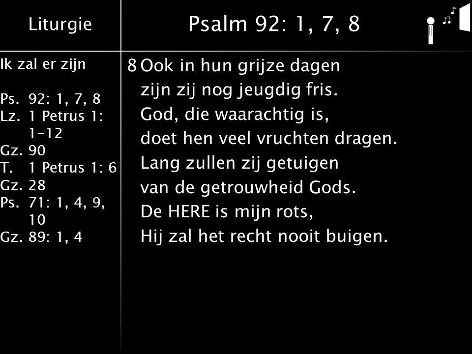 Liturgie Ik zal er zijn Ps.92: 1, 7, 8 Lz.1 Petrus 1: 1-12 Gz.90 T.1 Petrus 1: 6 Gz.28 Ps.71: 1, 4, 9, 10 Gz.89: 1, 4 8Ook in hun grijze dagen zijn zi