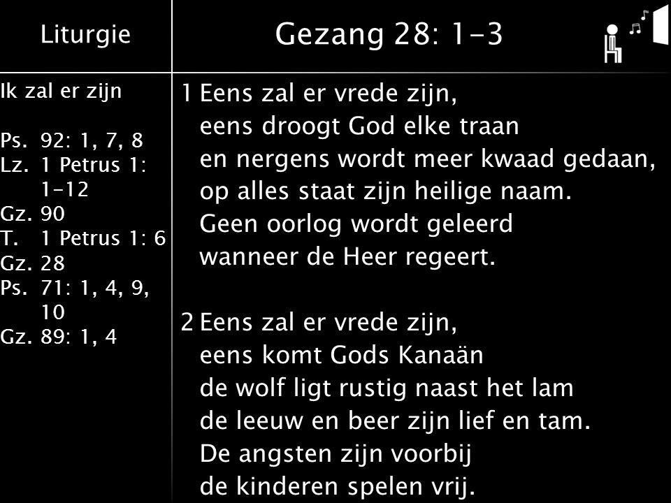 Liturgie Ik zal er zijn Ps.92: 1, 7, 8 Lz.1 Petrus 1: 1-12 Gz.90 T.1 Petrus 1: 6 Gz.28 Ps.71: 1, 4, 9, 10 Gz.89: 1, 4 1Eens zal er vrede zijn, eens dr