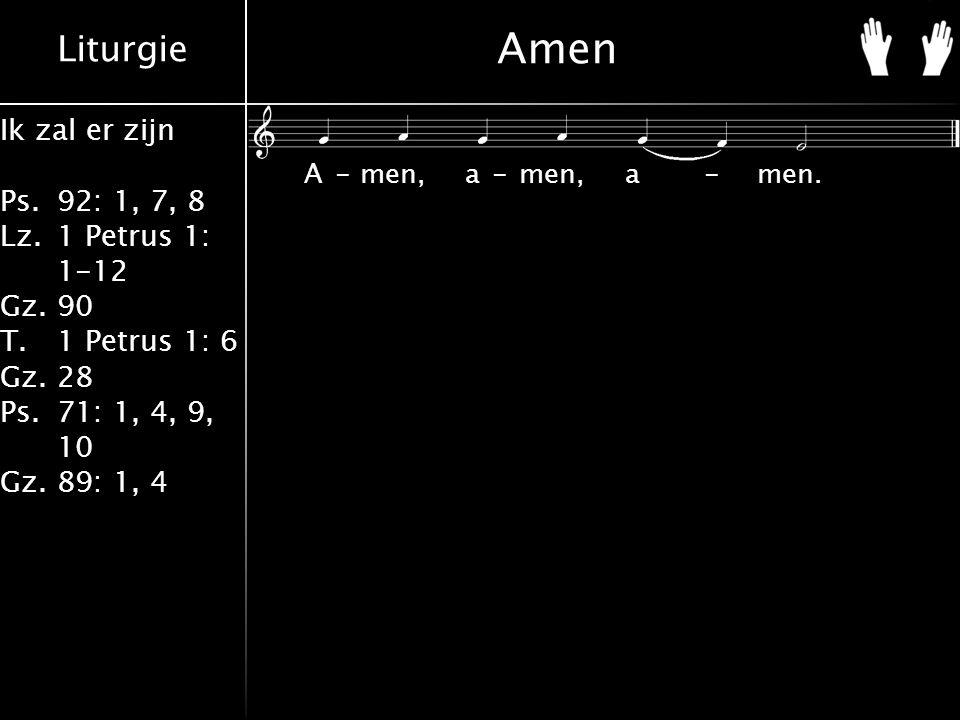 Liturgie Ik zal er zijn Ps.92: 1, 7, 8 Lz.1 Petrus 1: 1-12 Gz.90 T.1 Petrus 1: 6 Gz.28 Ps.71: 1, 4, 9, 10 Gz.89: 1, 4 Amen A-men, a-men, a-men.